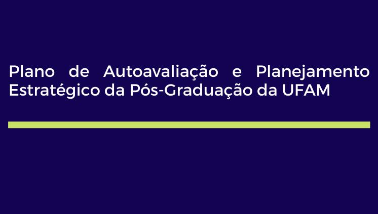 Propesp Divulga o Plano de Autoavaliação e Planejamento Estratégico da Pós-Graduação da UFAM